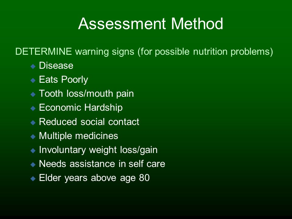 Assessment Method DETERMINE warning signs (for possible nutrition problems) Disease Eats Poorly Tooth loss/mouth pain Economic Hardship Reduced social contact Multiple medicines Involuntary weight loss/gain Needs assistance in self care Elder years above age 80