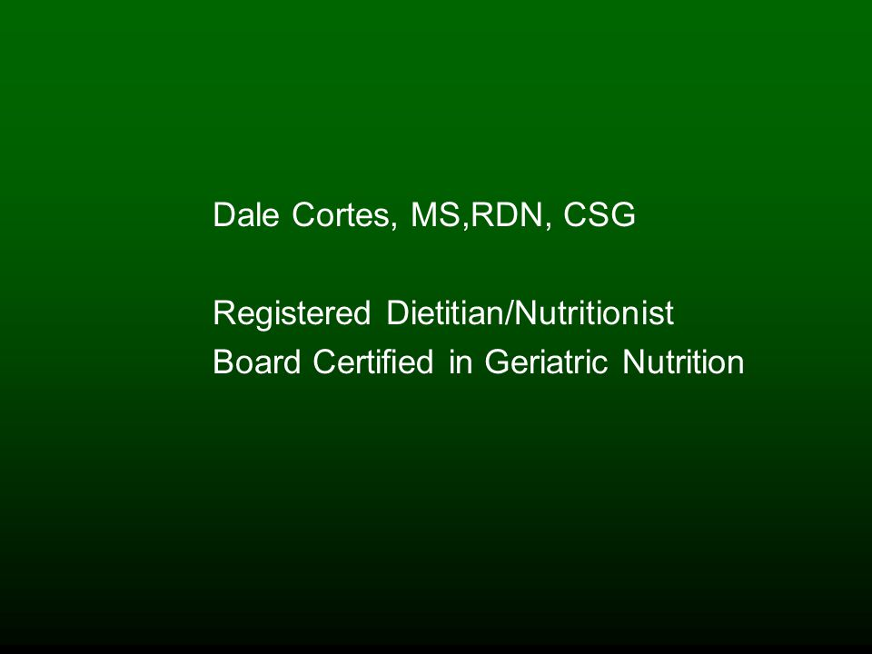 Dale Cortes, MS,RDN, CSG Registered Dietitian/Nutritionist Board Certified in Geriatric Nutrition