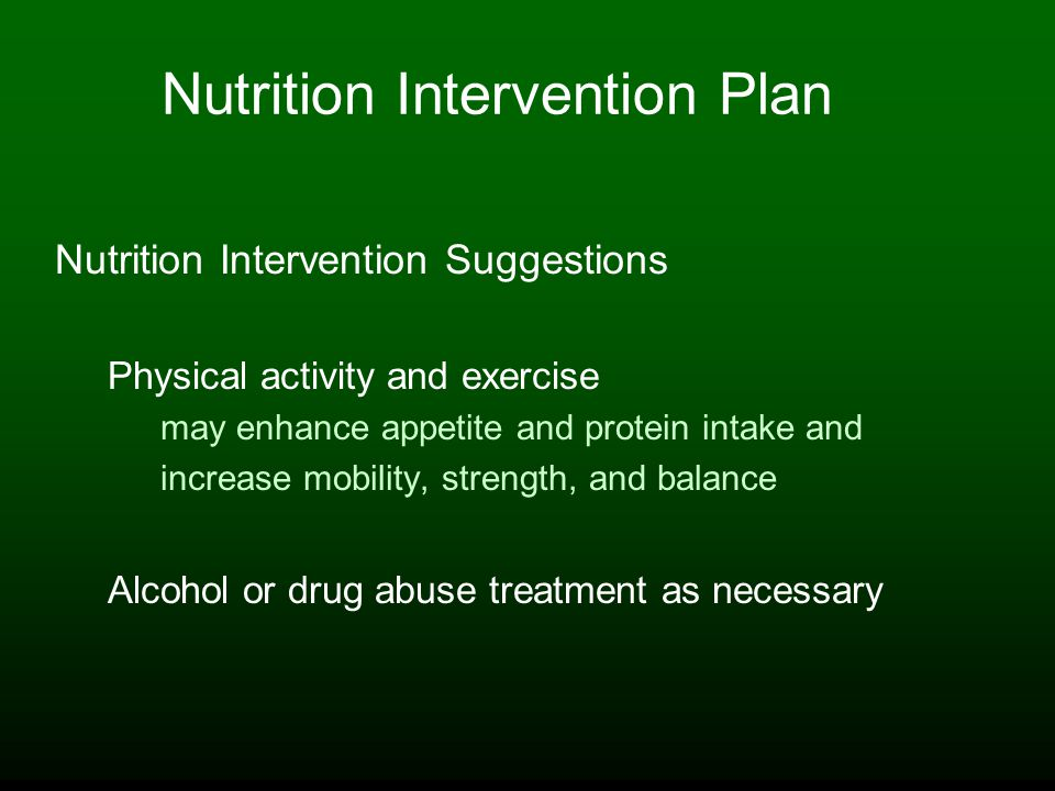 Nutrition Intervention Plan Nutrition Intervention Suggestions Physical activity and exercise may enhance appetite and protein intake and increase mobility, strength, and balance Alcohol or drug abuse treatment as necessary