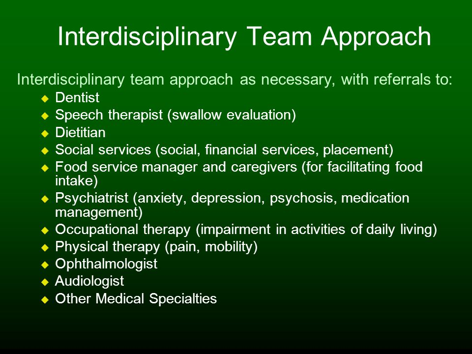 Interdisciplinary Team Approach Interdisciplinary team approach as necessary, with referrals to: Dentist Speech therapist (swallow evaluation) Dietitian Social services (social, financial services, placement) Food service manager and caregivers (for facilitating food intake) Psychiatrist (anxiety, depression, psychosis, medication management) Occupational therapy (impairment in activities of daily living) Physical therapy (pain, mobility) Ophthalmologist Audiologist Other Medical Specialties