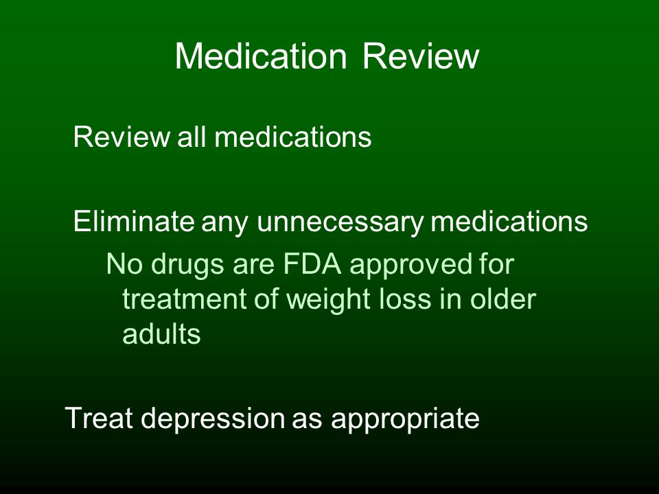 Medication Review Review all medications Eliminate any unnecessary medications No drugs are FDA approved for treatment of weight loss in older adults Treat depression as appropriate