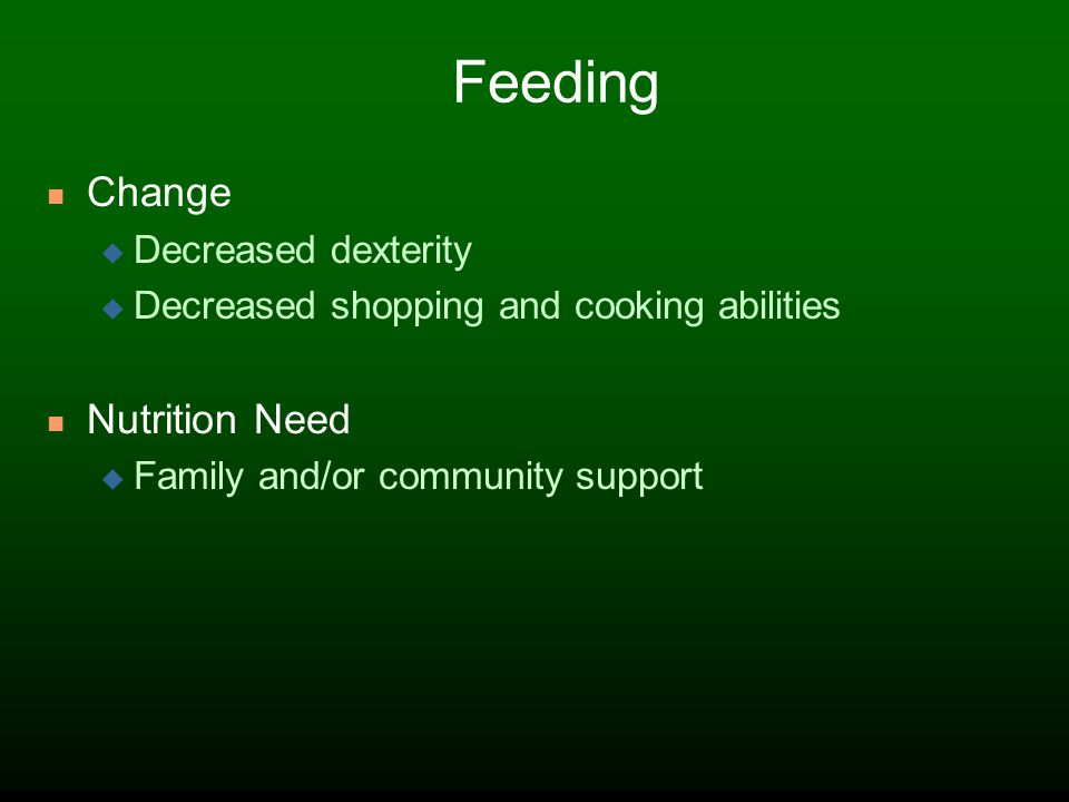 Feeding Change Decreased dexterity Decreased shopping and cooking abilities Nutrition Need Family and/or community support