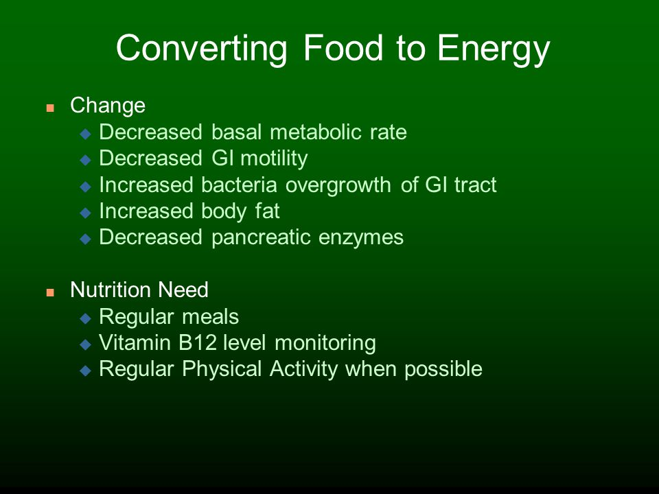 Converting Food to Energy Change Decreased basal metabolic rate Decreased GI motility Increased bacteria overgrowth of GI tract Increased body fat Decreased pancreatic enzymes Nutrition Need Regular meals Vitamin B12 level monitoring Regular Physical Activity when possible