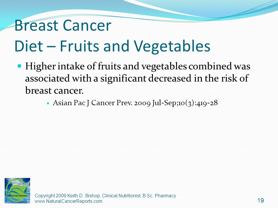 Breast Cancer Diet – Fruits and Vegetables Higher intake of fruits and vegetables combined was associated with a significant decreased in the risk of