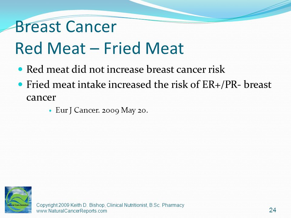 Breast Cancer Red Meat – Fried Meat Red meat did not increase breast cancer risk Fried meat intake increased the risk of ER+/PR- breast cancer Eur J C