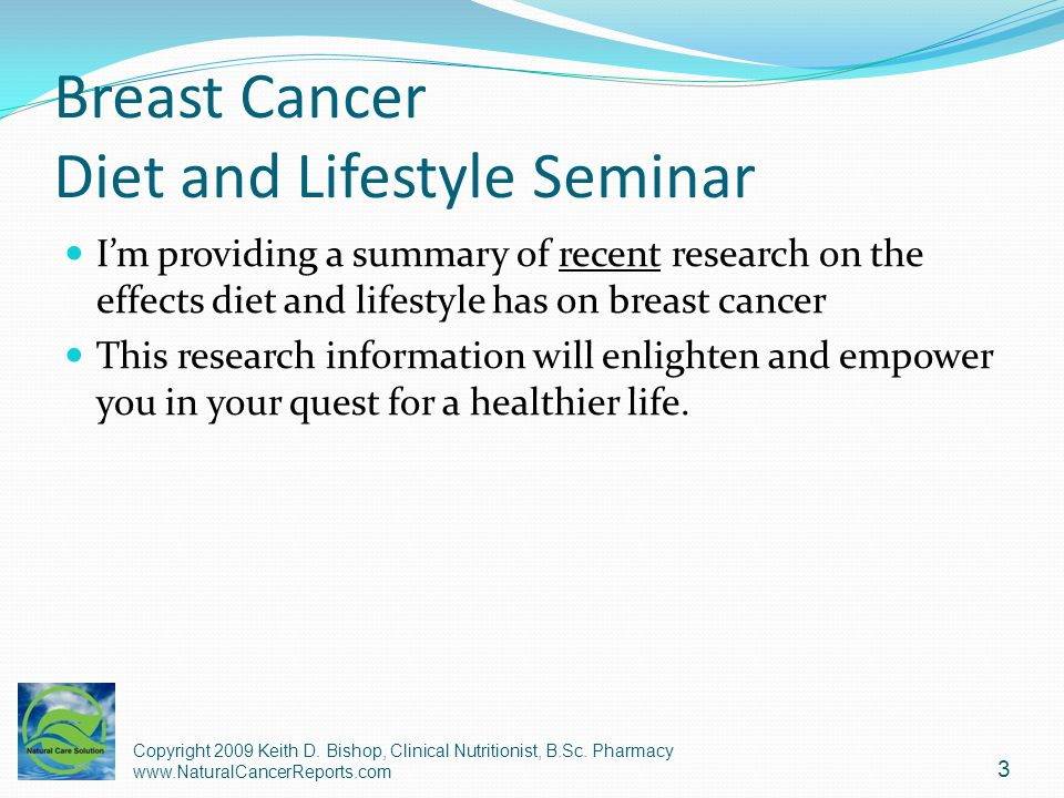 Breast Cancer Diet and Lifestyle Seminar Im providing a summary of recent research on the effects diet and lifestyle has on breast cancer This researc