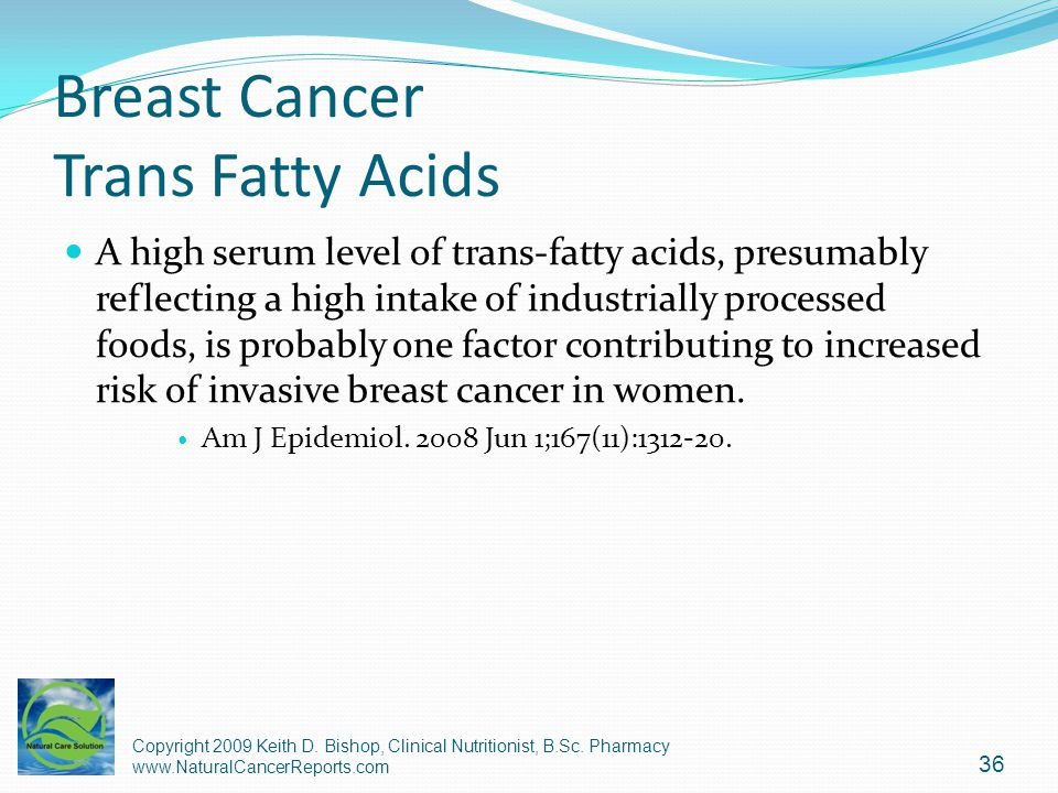 Breast Cancer Trans Fatty Acids A high serum level of trans-fatty acids, presumably reflecting a high intake of industrially processed foods, is proba