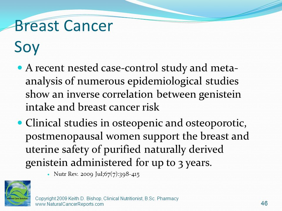 Breast Cancer Soy A recent nested case-control study and meta- analysis of numerous epidemiological studies show an inverse correlation between genist