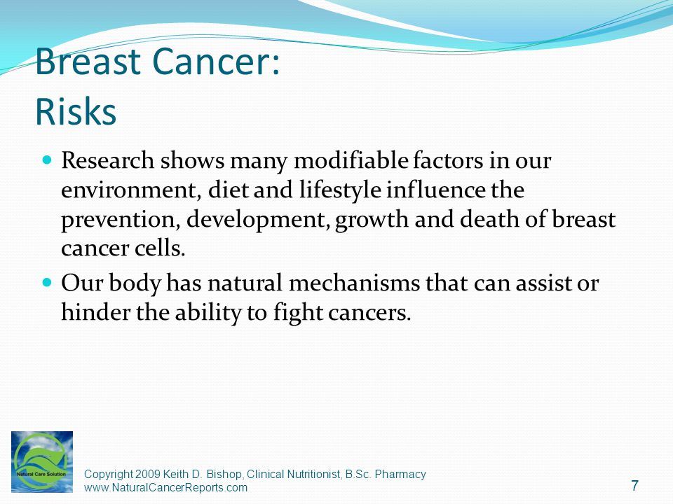Breast Cancer: Risks Research shows many modifiable factors in our environment, diet and lifestyle influence the prevention, development, growth and d