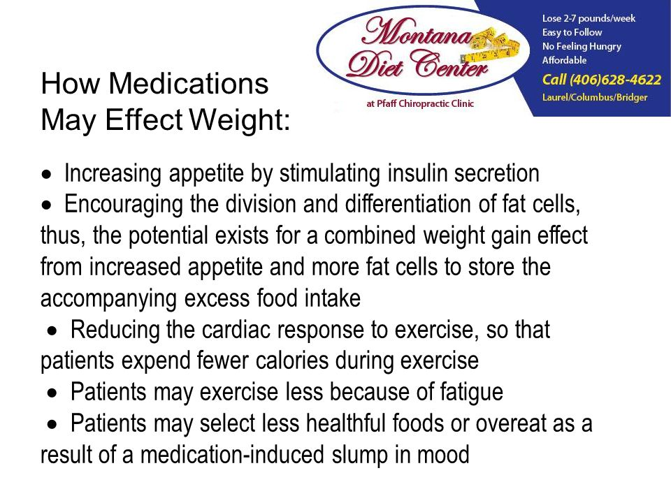 Increasing appetite by stimulating insulin secretion Encouraging the division and differentiation of fat cells, thus, the potential exists for a combined weight gain effect from increased appetite and more fat cells to store the accompanying excess food intake Reducing the cardiac response to exercise, so that patients expend fewer calories during exercise Patients may exercise less because of fatigue Patients may select less healthful foods or overeat as a result of a medication-induced slump in mood How Medications May Effect Weight: