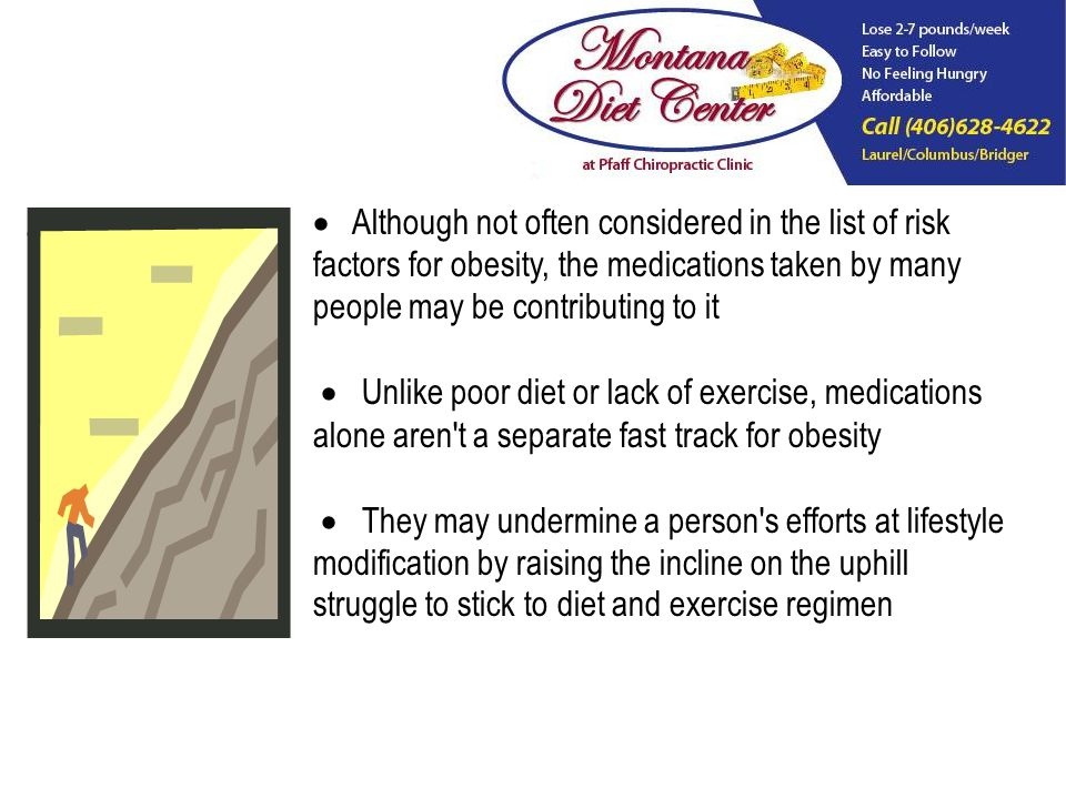 Although not often considered in the list of risk factors for obesity, the medications taken by many people may be contributing to it Unlike poor diet or lack of exercise, medications alone aren t a separate fast track for obesity They may undermine a person s efforts at lifestyle modification by raising the incline on the uphill struggle to stick to diet and exercise regimen
