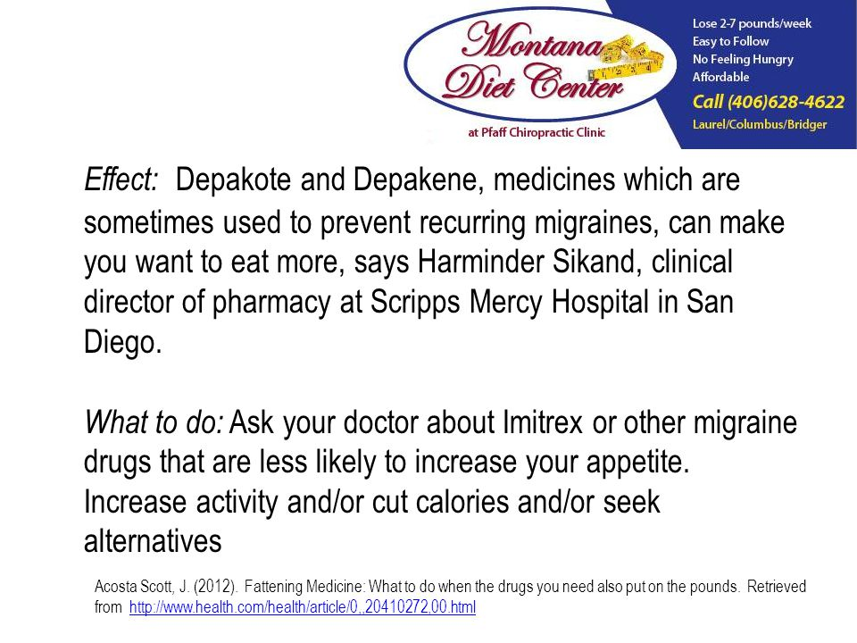Effect: Depakote and Depakene, medicines which are sometimes used to prevent recurring migraines, can make you want to eat more, says Harminder Sikand, clinical director of pharmacy at Scripps Mercy Hospital in San Diego.