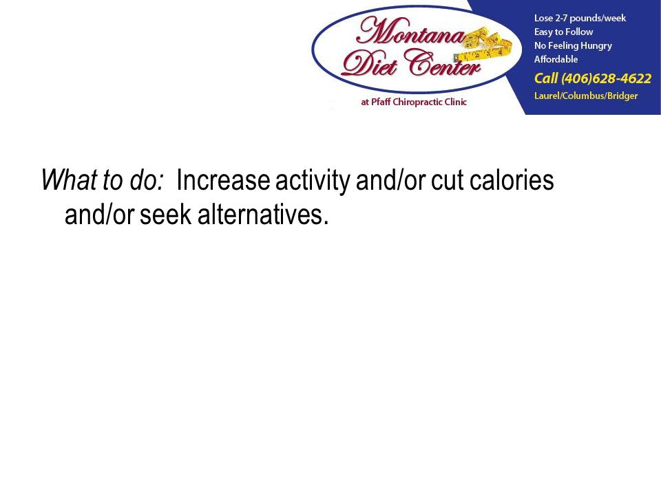 What to do: Increase activity and/or cut calories and/or seek alternatives.