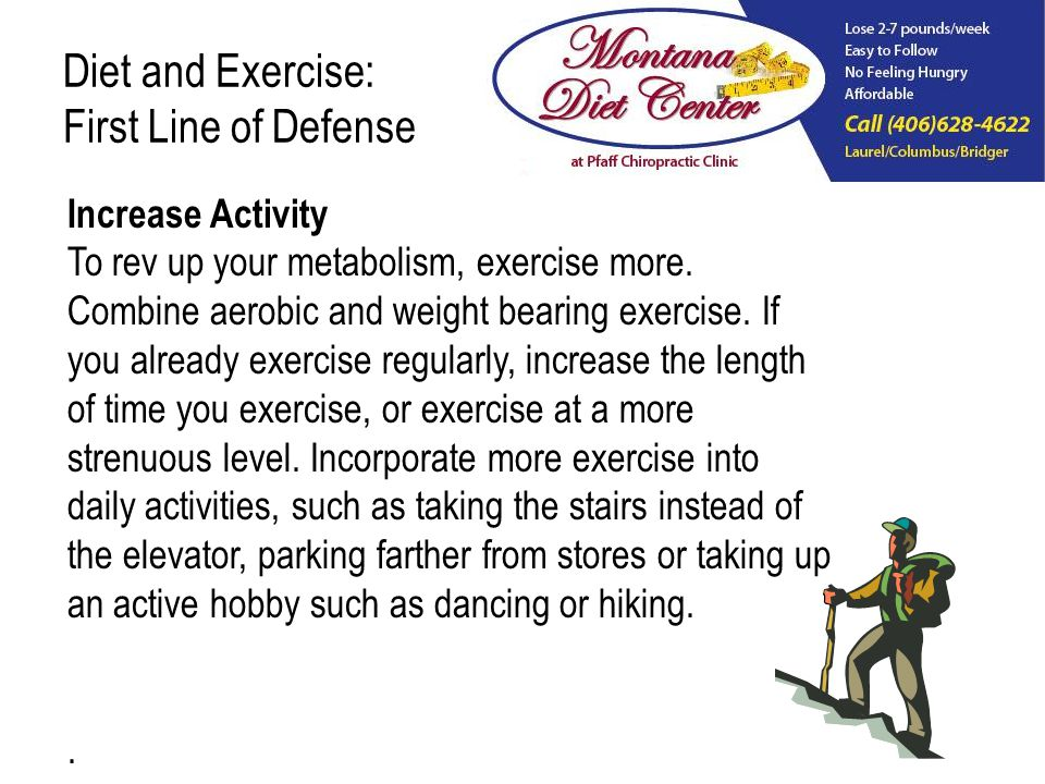 Diet and Exercise: First Line of Defense Increase Activity To rev up your metabolism, exercise more.