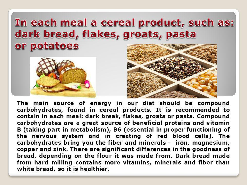 The main source of energy in our diet should be compound carbohydrates, found in cereal products.