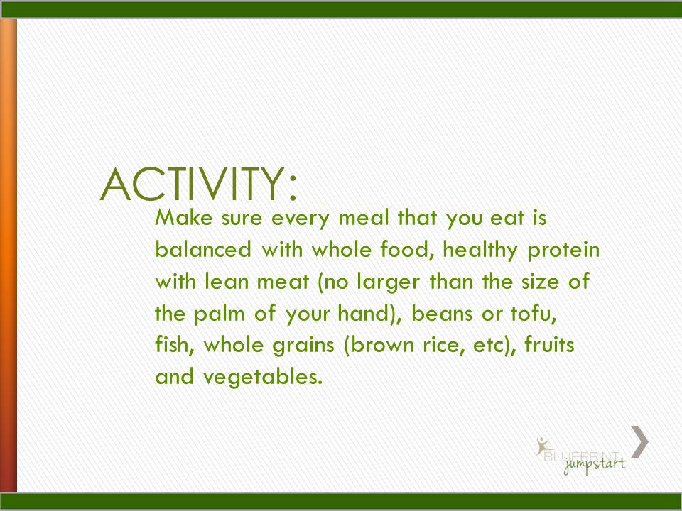 ACTIVITY: Make sure every meal that you eat is balanced with whole food, healthy protein with lean meat (no larger than the size of the palm of your hand), beans or tofu, fish, whole grains (brown rice, etc), fruits and vegetables.