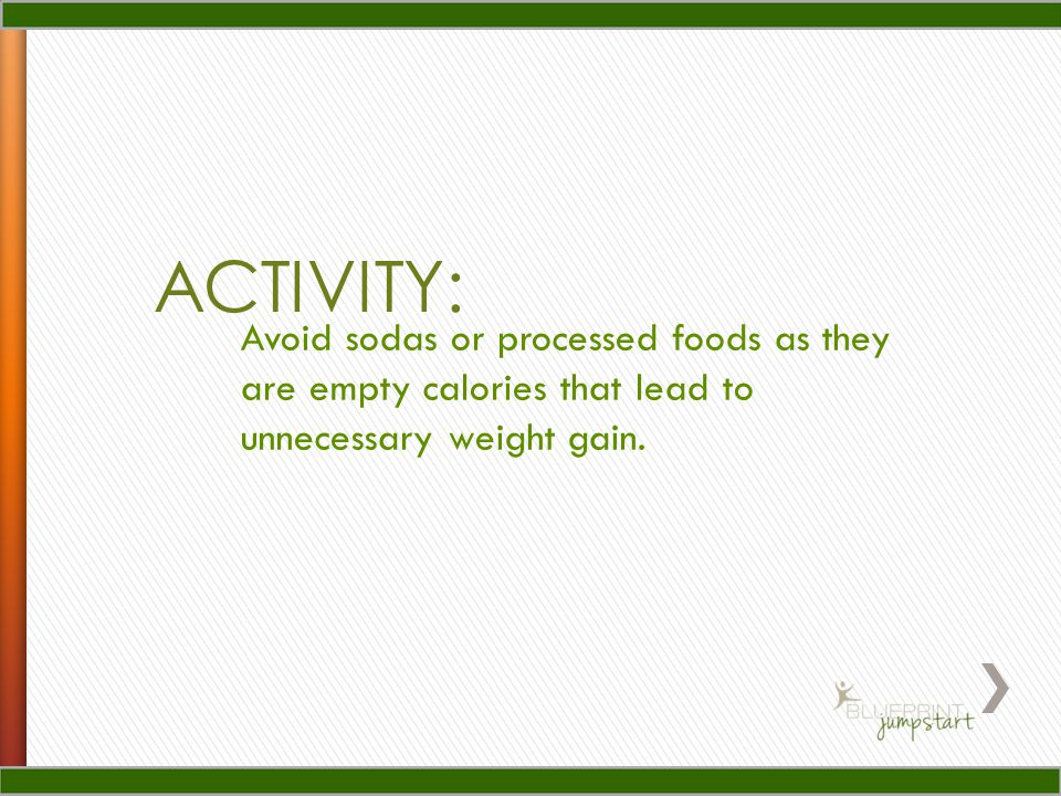 ACTIVITY: Avoid sodas or processed foods as they are empty calories that lead to unnecessary weight gain.