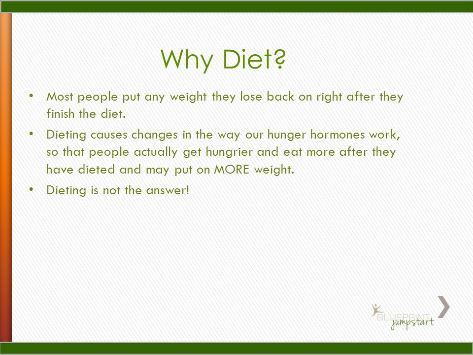 Why Diet. Most people put any weight they lose back on right after they finish the diet.