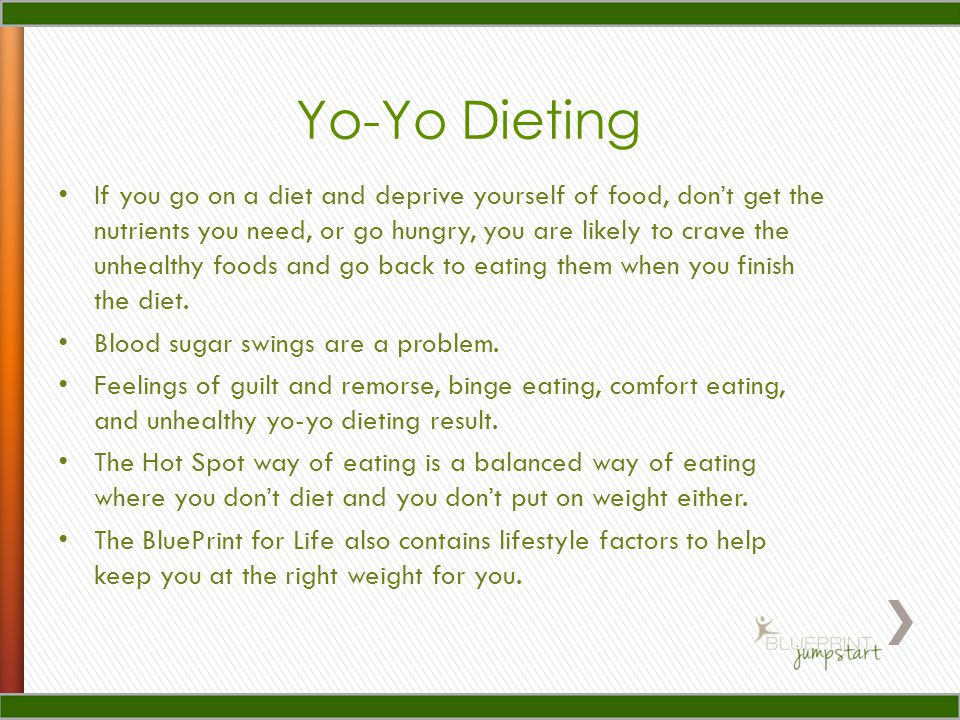 Yo-Yo Dieting If you go on a diet and deprive yourself of food, dont get the nutrients you need, or go hungry, you are likely to crave the unhealthy foods and go back to eating them when you finish the diet.