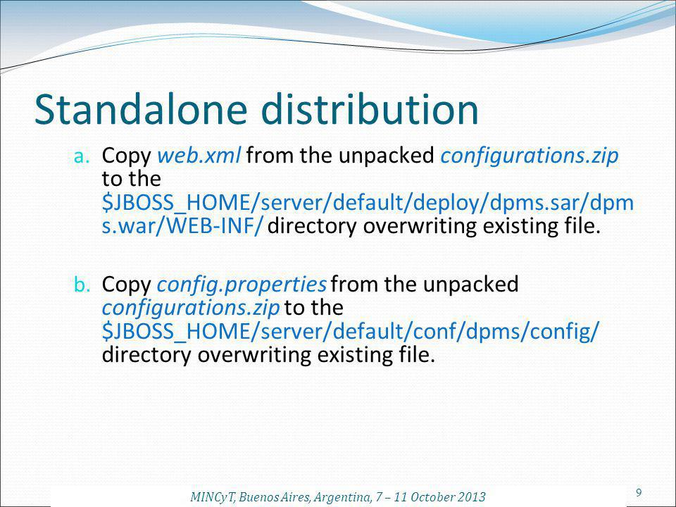 9 Standalone distribution a. Copy web.xml from the unpacked configurations.zip to the $JBOSS_HOME/server/default/deploy/dpms.sar/dpm s.war/WEB-INF/ di