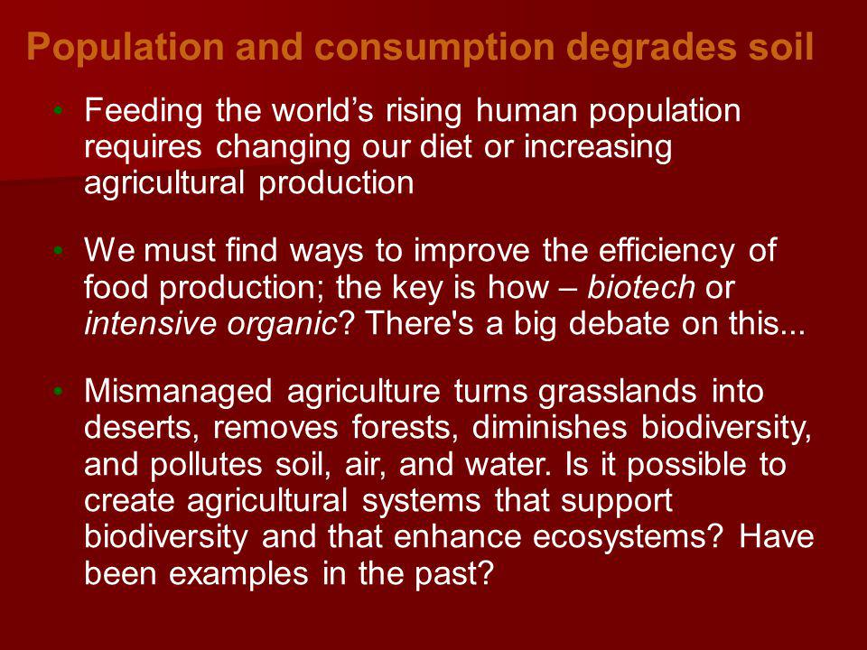 Population and consumption degrades soil Feeding the worlds rising human population requires changing our diet or increasing agricultural production We must find ways to improve the efficiency of food production; the key is how – biotech or intensive organic.
