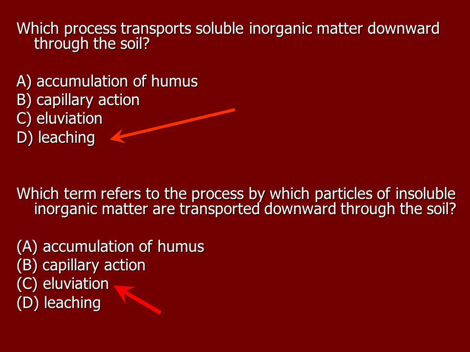 Which process transports soluble inorganic matter downward through the soil? A) accumulation of humus B) capillary action C) eluviation D) leaching Wh