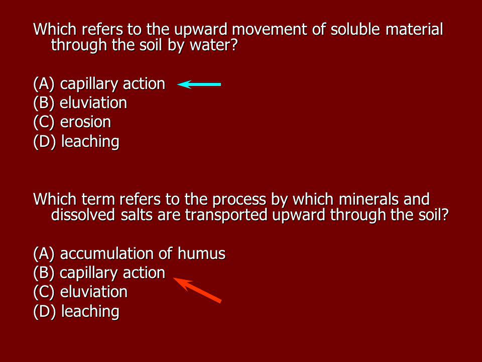 Which refers to the upward movement of soluble material through the soil by water? (A) capillary action (B) eluviation (C) erosion (D) leaching Which