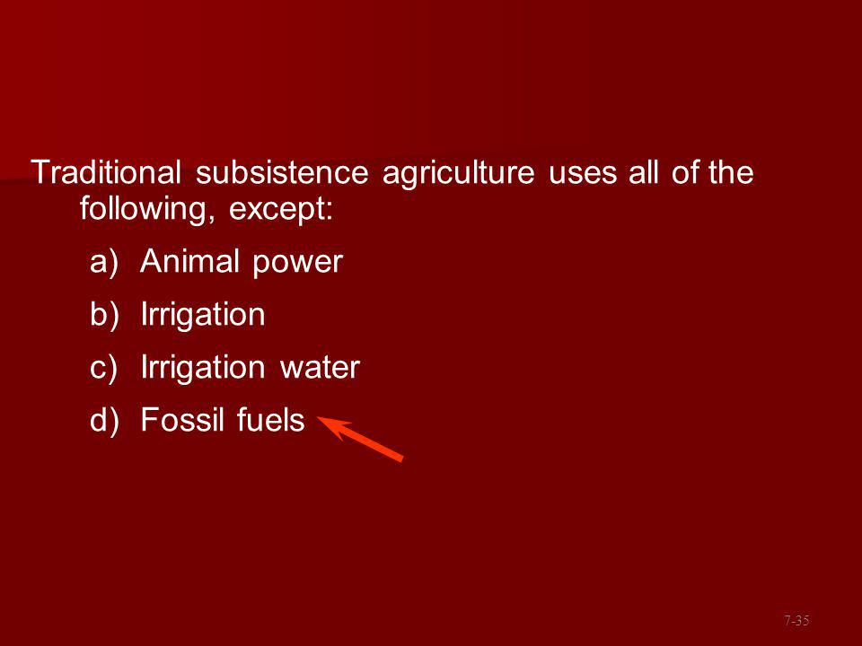 Traditional subsistence agriculture uses all of the following, except: a)Animal power b)Irrigation c)Irrigation water d)Fossil fuels 7-35