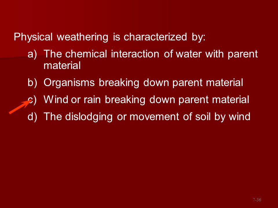 Physical weathering is characterized by: a)The chemical interaction of water with parent material b)Organisms breaking down parent material c)Wind or rain breaking down parent material d)The dislodging or movement of soil by wind 7-36