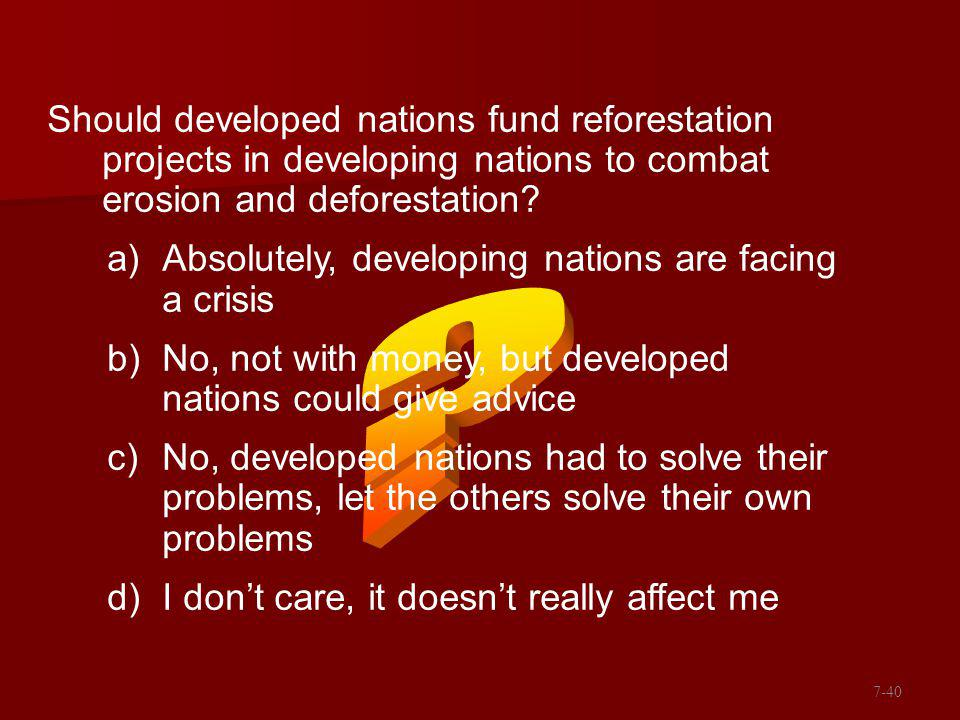 7-40 Should developed nations fund reforestation projects in developing nations to combat erosion and deforestation.