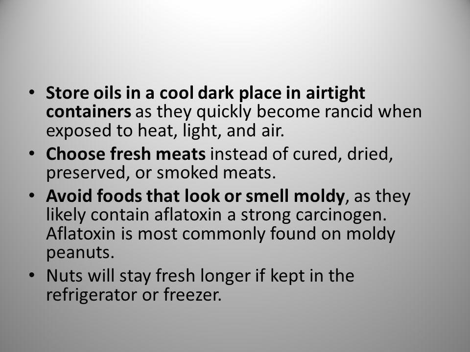 Store oils in a cool dark place in airtight containers as they quickly become rancid when exposed to heat, light, and air. Choose fresh meats instead