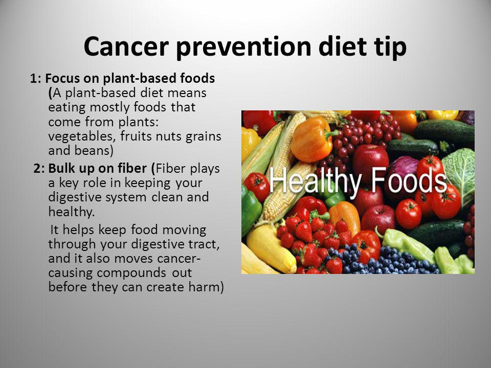 Cancer prevention diet tip 1: Focus on plant-based foods (A plant-based diet means eating mostly foods that come from plants: vegetables, fruits nuts