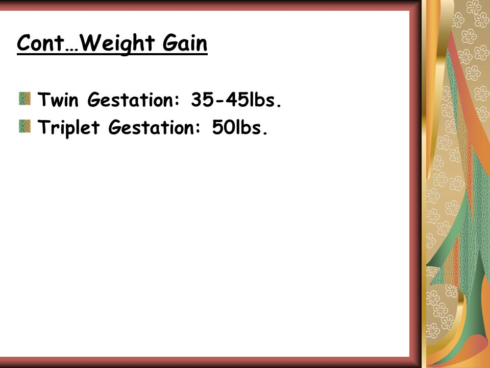 Cont…Weight Gain Twin Gestation: 35-45lbs. Triplet Gestation: 50lbs.