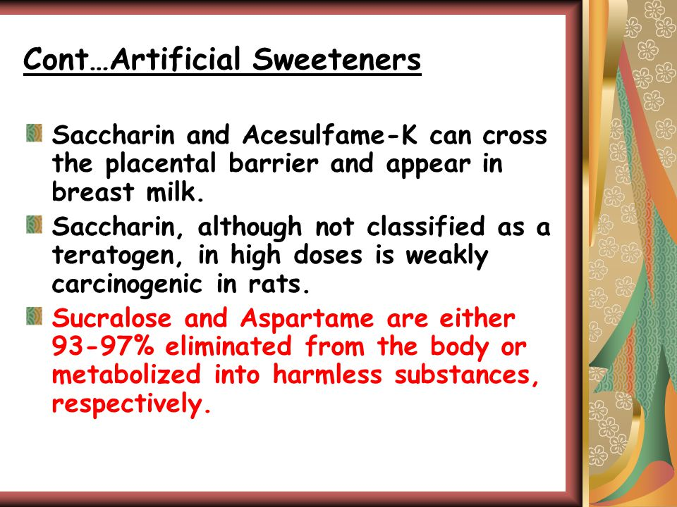 Cont…Artificial Sweeteners Saccharin and Acesulfame-K can cross the placental barrier and appear in breast milk.