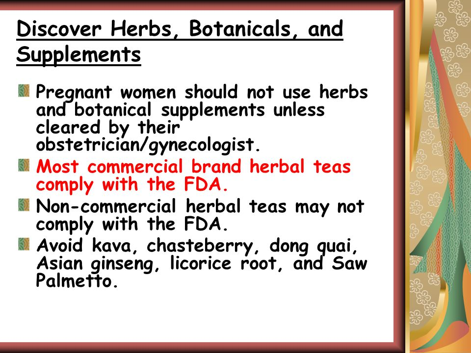 Discover Herbs, Botanicals, and Supplements Pregnant women should not use herbs and botanical supplements unless cleared by their obstetrician/gynecologist.