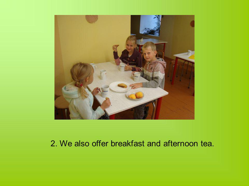 2. We also offer breakfast and afternoon tea.