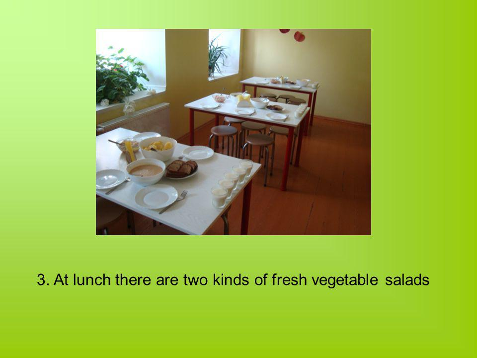 3. At lunch there are two kinds of fresh vegetable salads