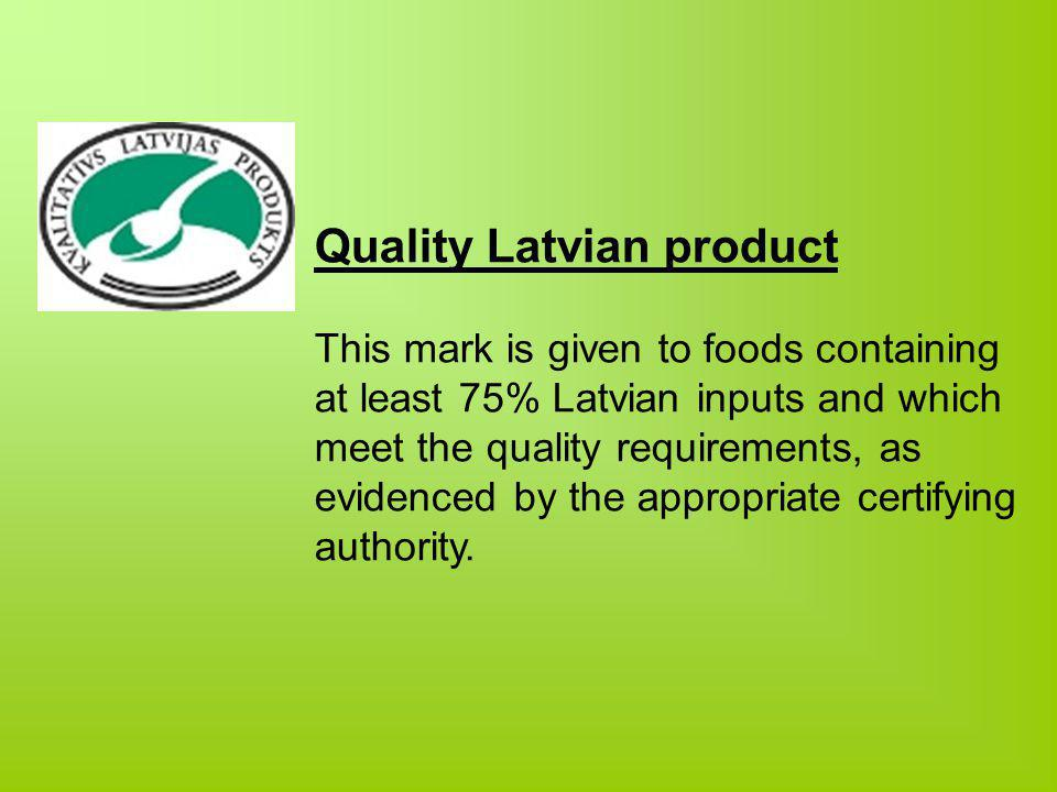Quality Latvian product This mark is given to foods containing at least 75% Latvian inputs and which meet the quality requirements, as evidenced by the appropriate certifying authority.