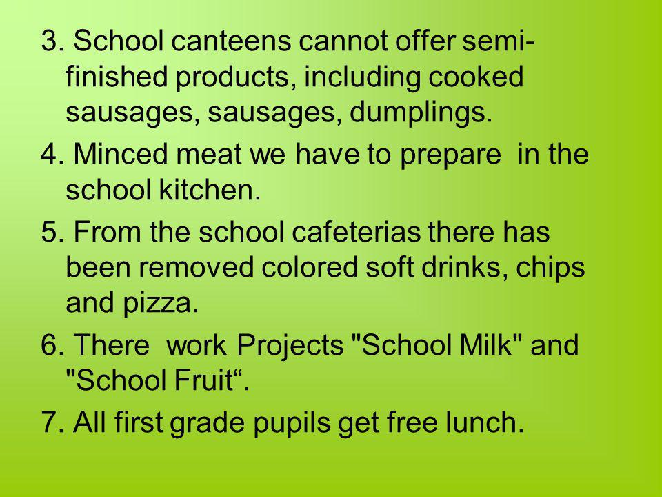 3. School canteens cannot offer semi- finished products, including cooked sausages, sausages, dumplings. 4. Minced meat we have to prepare in the scho