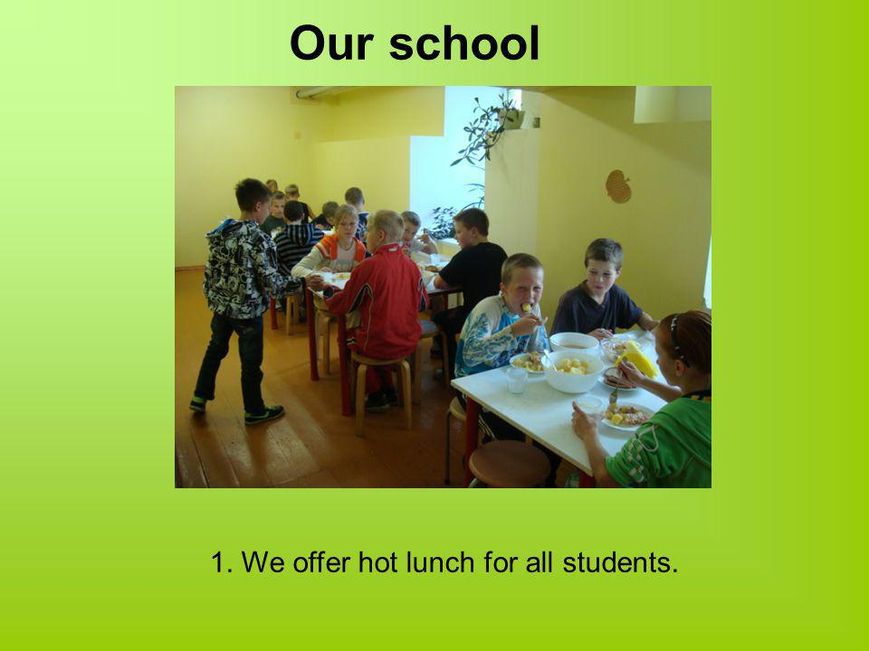 Our school 1. We offer hot lunch for all students.