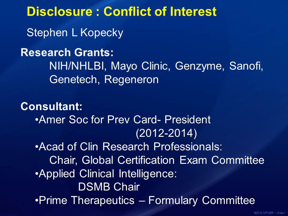 ©2012 MFMER | slide-1 Disclosure : Conflict of Interest Stephen L Kopecky Research Grants: NIH/NHLBI, Mayo Clinic, Genzyme, Sanofi, Genetech, Regeneron Consultant: Amer Soc for Prev Card- President (2012-2014) Acad of Clin Research Professionals: Chair, Global Certification Exam Committee Applied Clinical Intelligence: DSMB Chair Prime Therapeutics – Formulary Committee