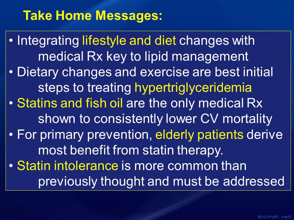©2012 MFMER | slide-32 Take Home Messages: Integrating lifestyle and diet changes with medical Rx key to lipid management Dietary changes and exercise are best initial steps to treating hypertriglyceridemia Statins and fish oil are the only medical Rx shown to consistently lower CV mortality For primary prevention, elderly patients derive most benefit from statin therapy.