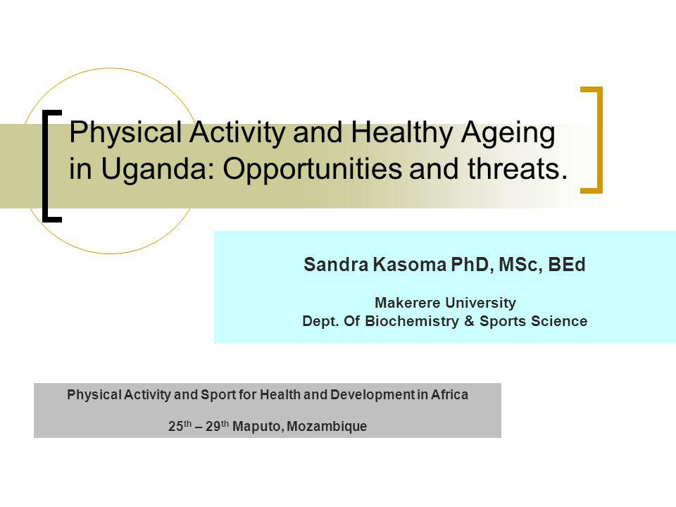 Physical Activity and Healthy Ageing in Uganda: Opportunities and threats.