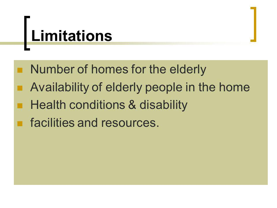 Limitations Number of homes for the elderly Availability of elderly people in the home Health conditions & disability facilities and resources.
