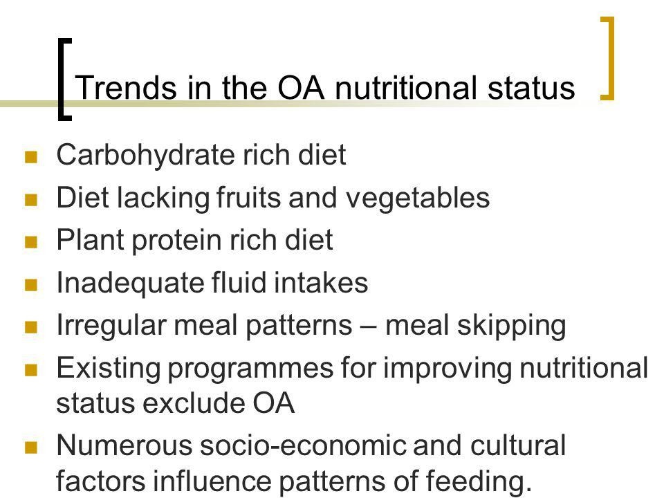 Trends in the OA nutritional status Carbohydrate rich diet Diet lacking fruits and vegetables Plant protein rich diet Inadequate fluid intakes Irregular meal patterns – meal skipping Existing programmes for improving nutritional status exclude OA Numerous socio-economic and cultural factors influence patterns of feeding.
