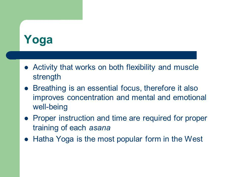 Yoga Activity that works on both flexibility and muscle strength Breathing is an essential focus, therefore it also improves concentration and mental and emotional well-being Proper instruction and time are required for proper training of each asana Hatha Yoga is the most popular form in the West