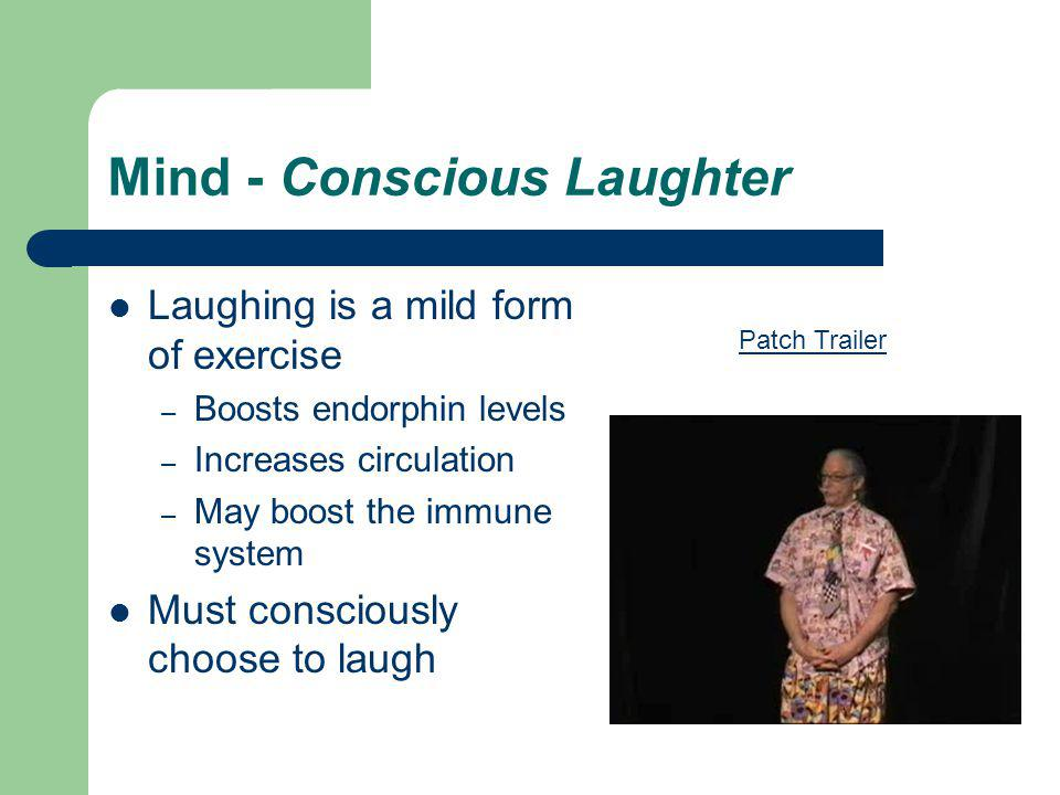 Mind - Conscious Laughter Laughing is a mild form of exercise – Boosts endorphin levels – Increases circulation – May boost the immune system Must consciously choose to laugh Patch Trailer