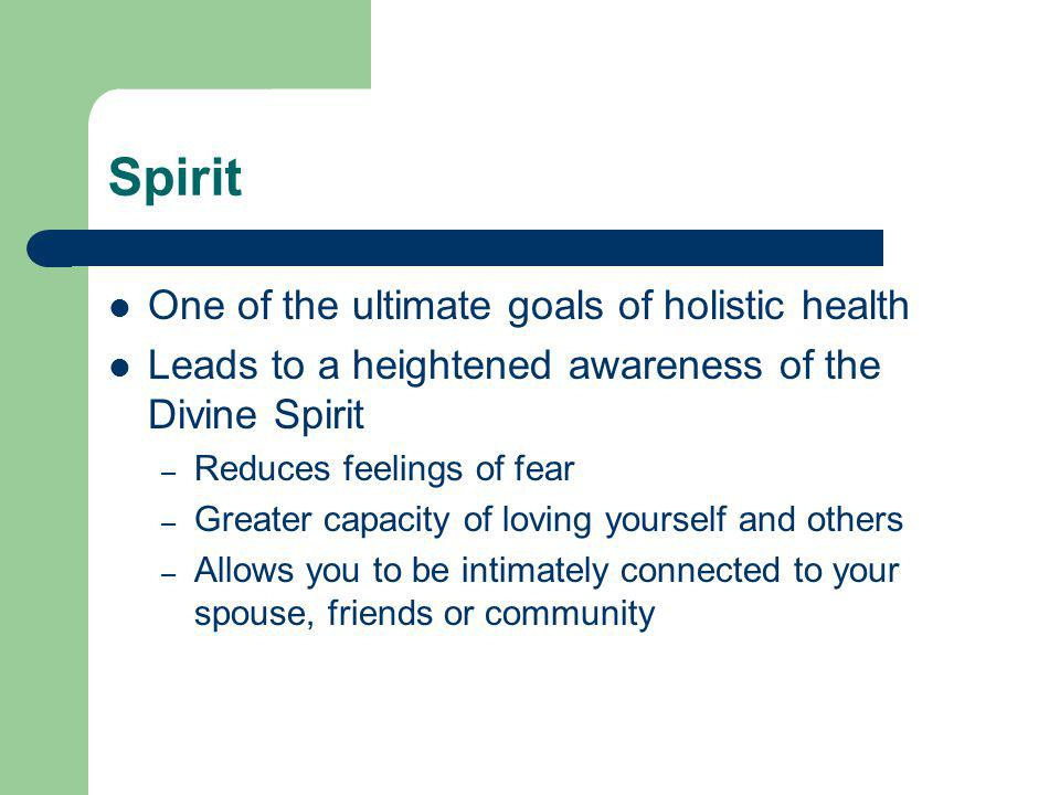 Spirit One of the ultimate goals of holistic health Leads to a heightened awareness of the Divine Spirit – Reduces feelings of fear – Greater capacity of loving yourself and others – Allows you to be intimately connected to your spouse, friends or community