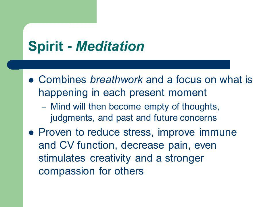Spirit - Meditation Combines breathwork and a focus on what is happening in each present moment – Mind will then become empty of thoughts, judgments, and past and future concerns Proven to reduce stress, improve immune and CV function, decrease pain, even stimulates creativity and a stronger compassion for others