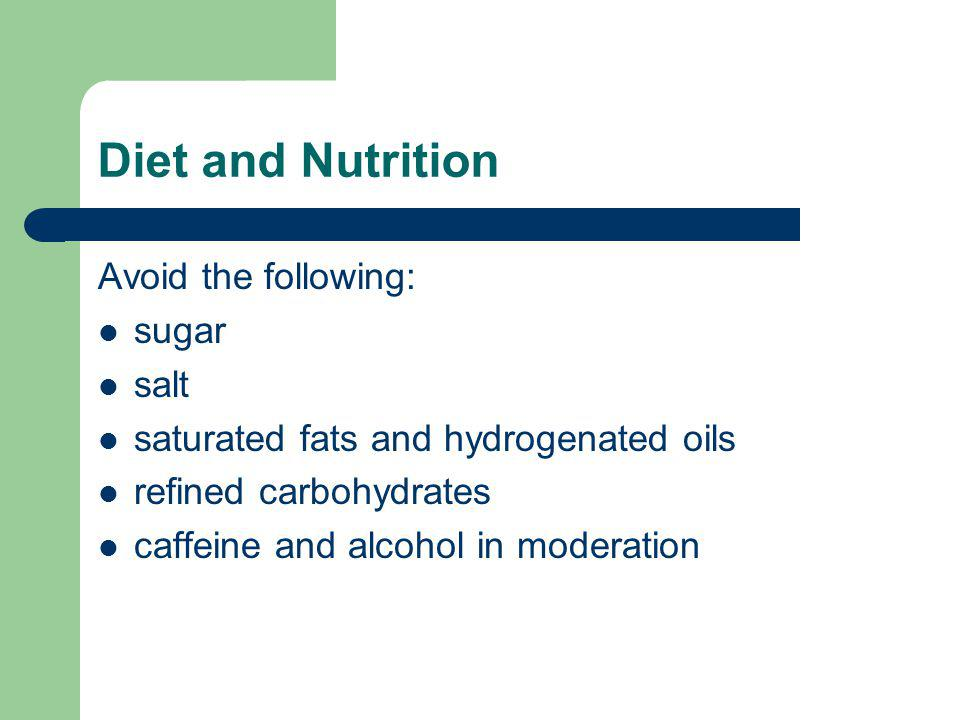 Diet and Nutrition Avoid the following: sugar salt saturated fats and hydrogenated oils refined carbohydrates caffeine and alcohol in moderation